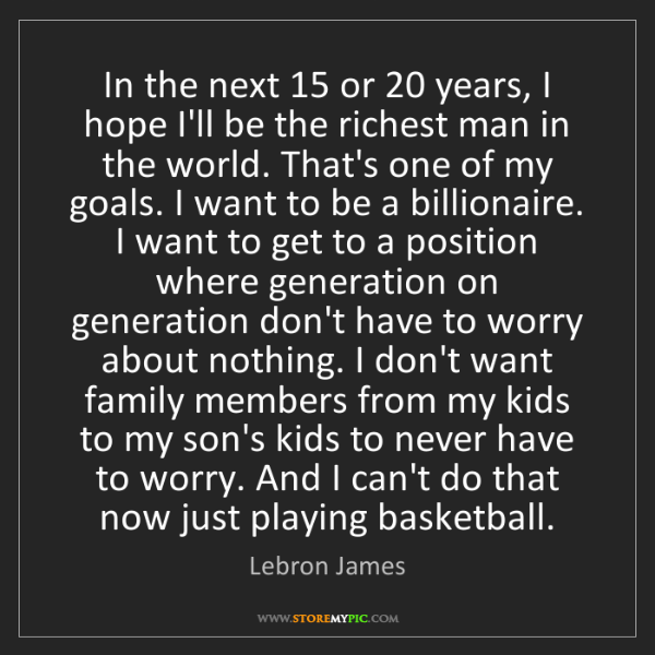 Lebron James: In the next 15 or 20 years, I hope I'll be the richest...