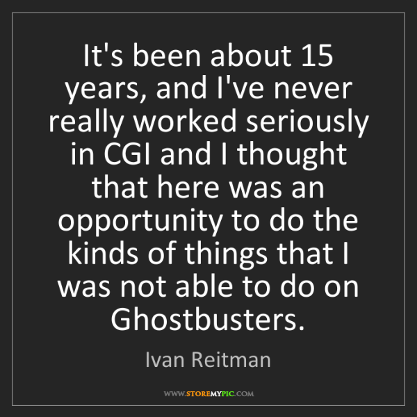 Ivan Reitman: It's been about 15 years, and I've never really worked...