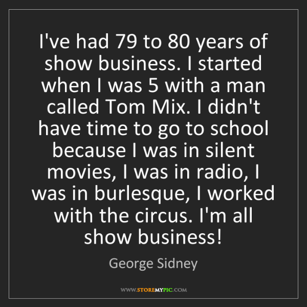 George Sidney: I've had 79 to 80 years of show business. I started when...