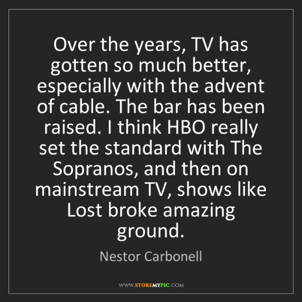Nestor Carbonell: Over the years, TV has gotten so much better, especially...
