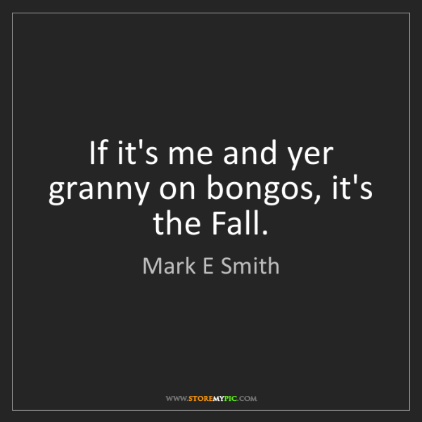 Mark E Smith: If it's me and yer granny on bongos, it's the Fall.