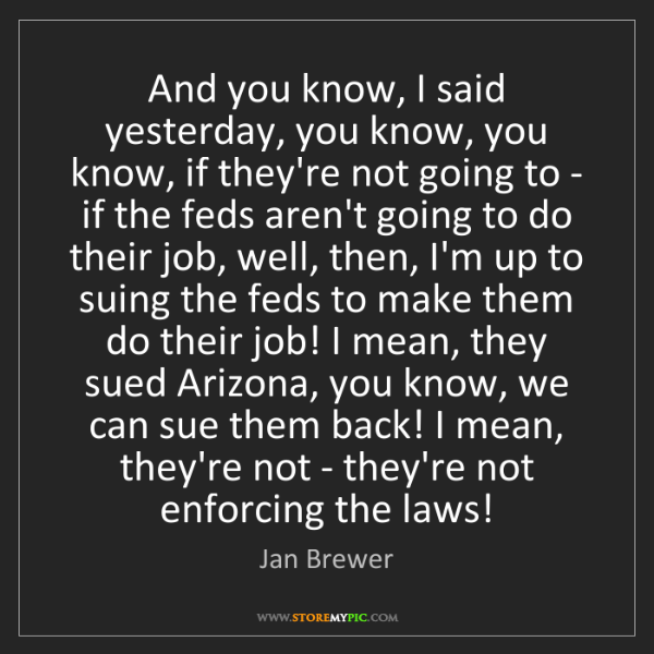 Jan Brewer: And you know, I said yesterday, you know, you know, if...