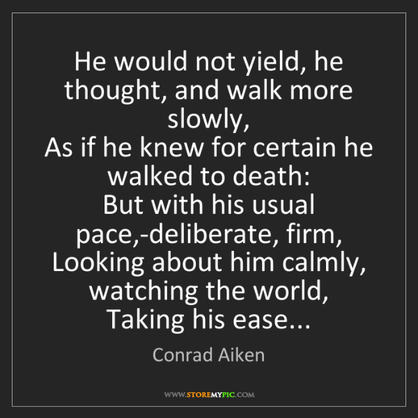 Conrad Aiken: He would not yield, he thought, and walk more slowly,...