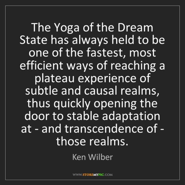 Ken Wilber: The Yoga of the Dream State has always held to be one...