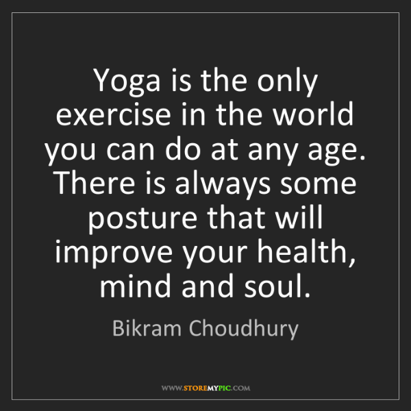 Bikram Choudhury: Yoga is the only exercise in the world you can do at...
