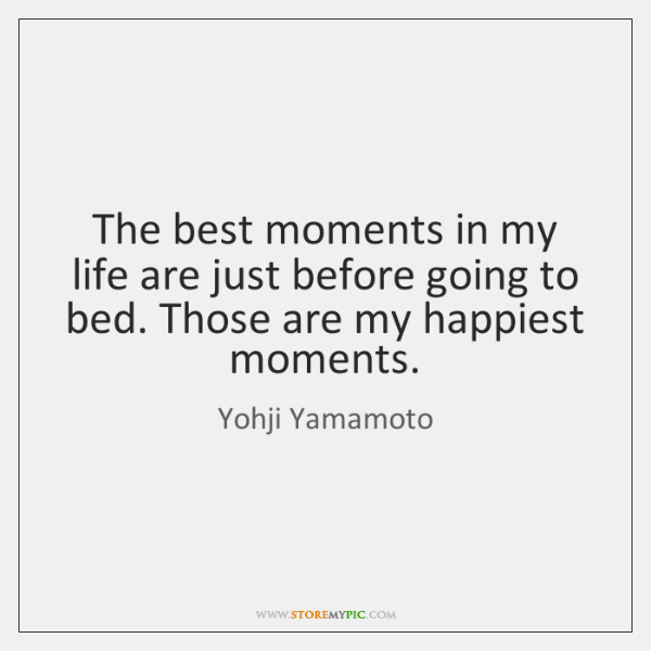 The best moments in my life are just before going to bed. ...