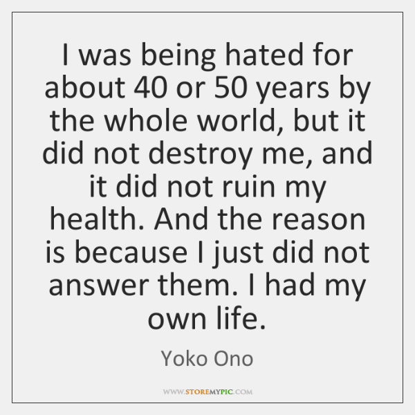 I was being hated for about 40 or 50 years by the whole world, ...