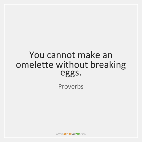 You cannot make an omelette without breaking eggs.
