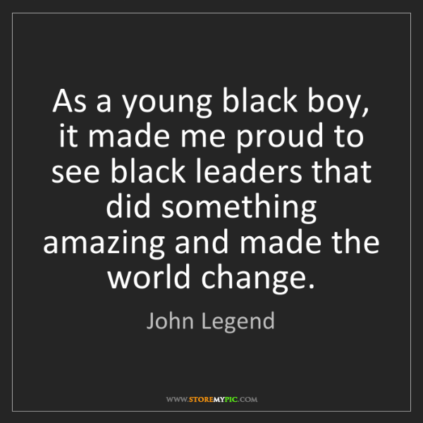 John Legend: As a young black boy, it made me proud to see black leaders...