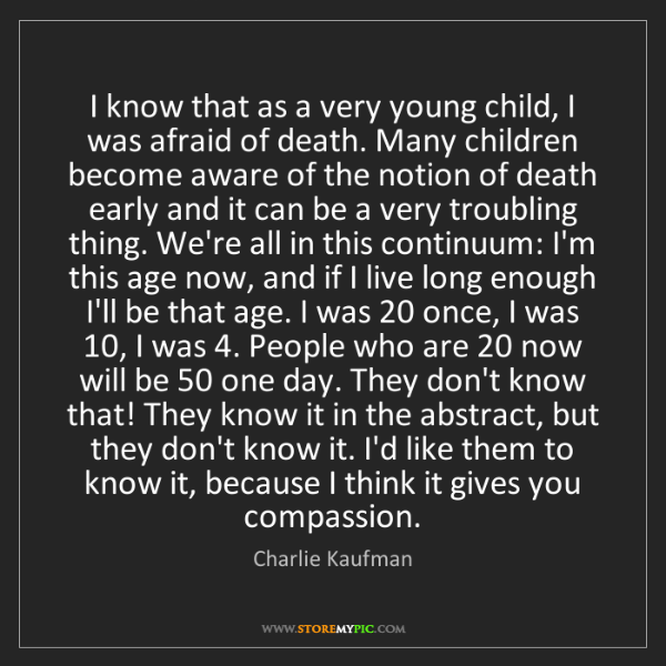 Charlie Kaufman: I know that as a very young child, I was afraid of death....