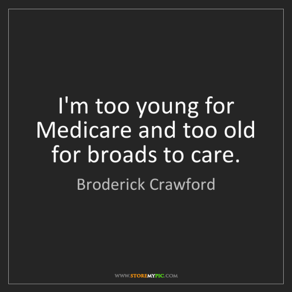 Broderick Crawford: I'm too young for Medicare and too old for broads to...