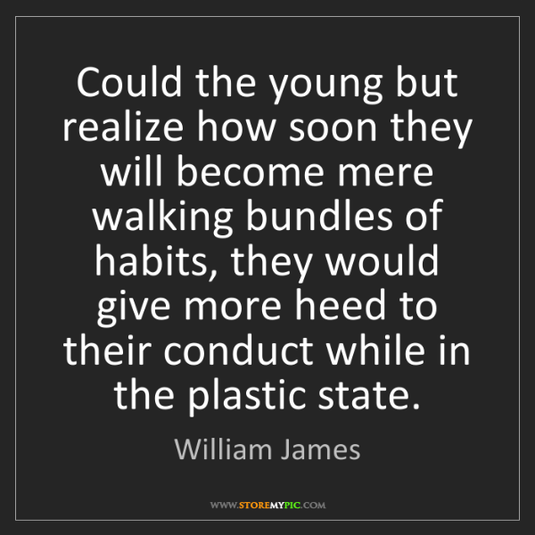William James: Could the young but realize how soon they will become...
