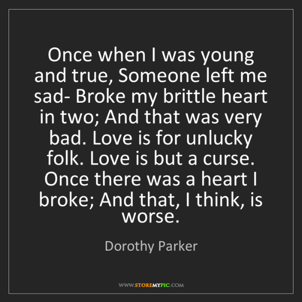 Dorothy Parker: Once when I was young and true, Someone left me sad-...