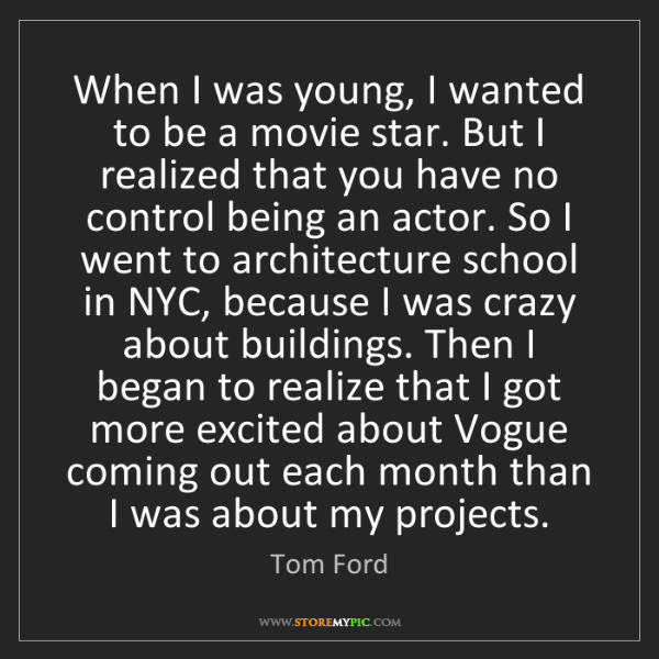 Tom Ford: When I was young, I wanted to be a movie star. But I...