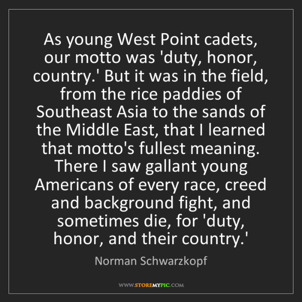 Norman Schwarzkopf: As young West Point cadets, our motto was 'duty, honor,...
