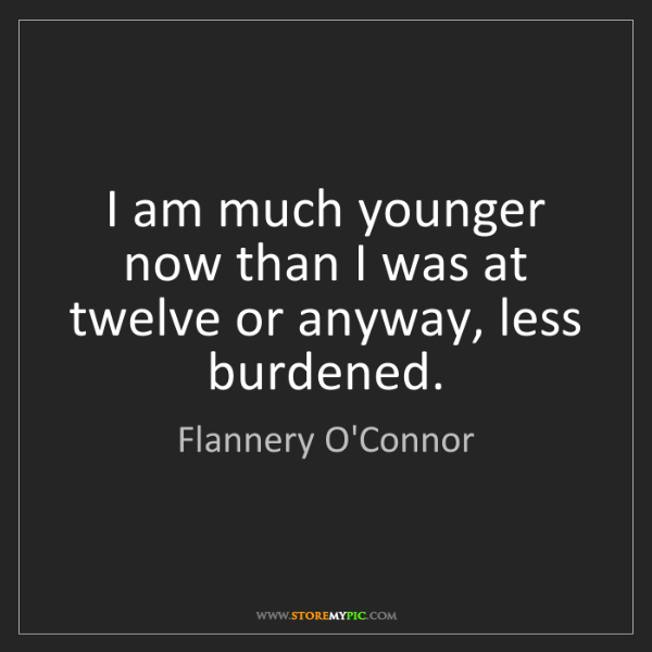 Flannery O'Connor: I am much younger now than I was at twelve or anyway,...