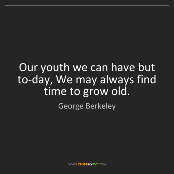George Berkeley: Our youth we can have but to-day, We may always find...