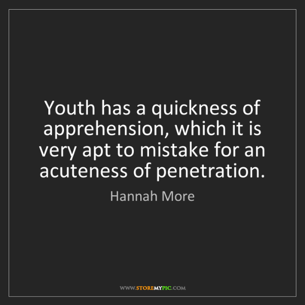 Hannah More: Youth has a quickness of apprehension, which it is very...