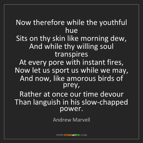 Andrew Marvell: Now therefore while the youthful hue   Sits on thy skin...