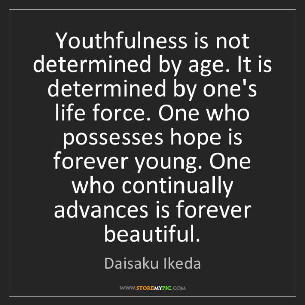 Daisaku Ikeda: Youthfulness is not determined by age. It is determined...
