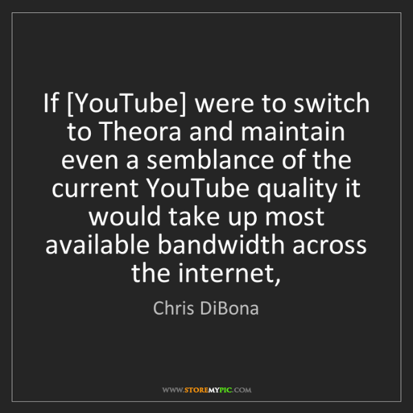 Chris DiBona: If [YouTube] were to switch to Theora and maintain even...