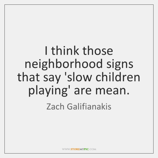 I think those neighborhood signs that say 'slow children playing' are mean.