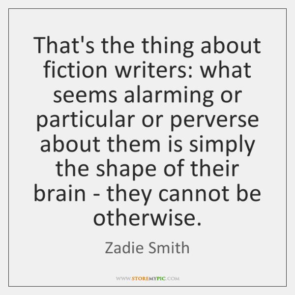 That's the thing about fiction writers: what seems alarming or particular or ...