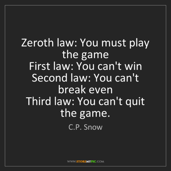 C.P. Snow: Zeroth law: You must play the game  First law: You can't...
