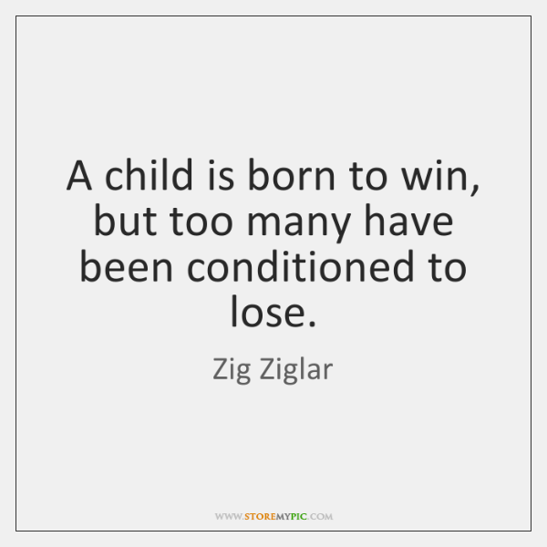 A child is born to win, but too many have been conditioned ...