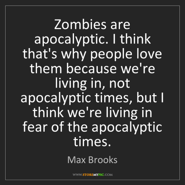 Max Brooks: Zombies are apocalyptic. I think that's why people love...