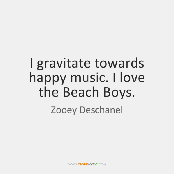I gravitate towards happy music. I love the Beach Boys.