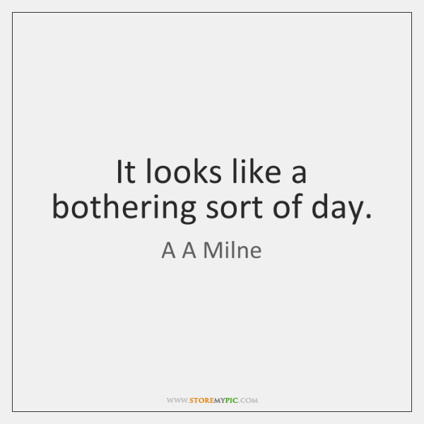It looks like a bothering sort of day.