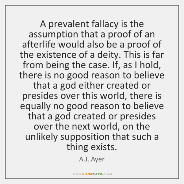 A prevalent fallacy is the assumption that a proof of an afterlife ...