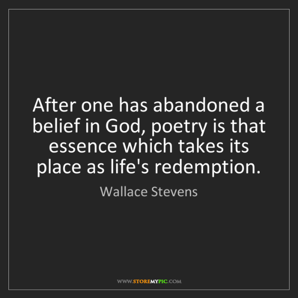 Wallace Stevens: After one has abandoned a belief in God, poetry is that...