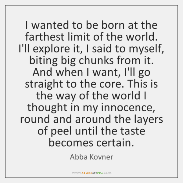I wanted to be born at the farthest limit of the world. ...