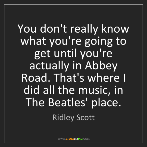 Ridley Scott: You don't really know what you're going to get until...