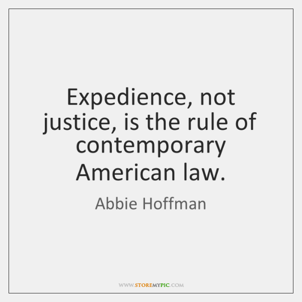 Expedience, not justice, is the rule of contemporary American law.