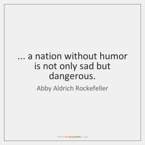 ... a nation without humor is not only sad but dangerous.