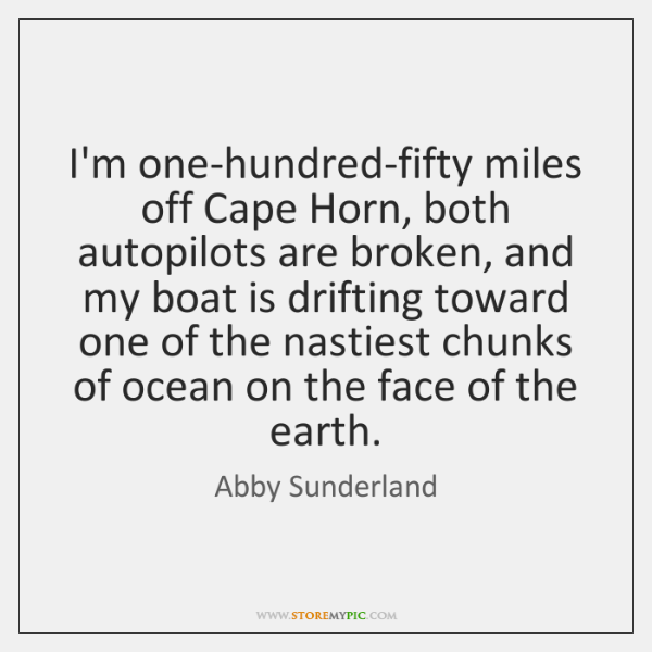 I'm one-hundred-fifty miles off Cape Horn, both autopilots are broken, and my ...