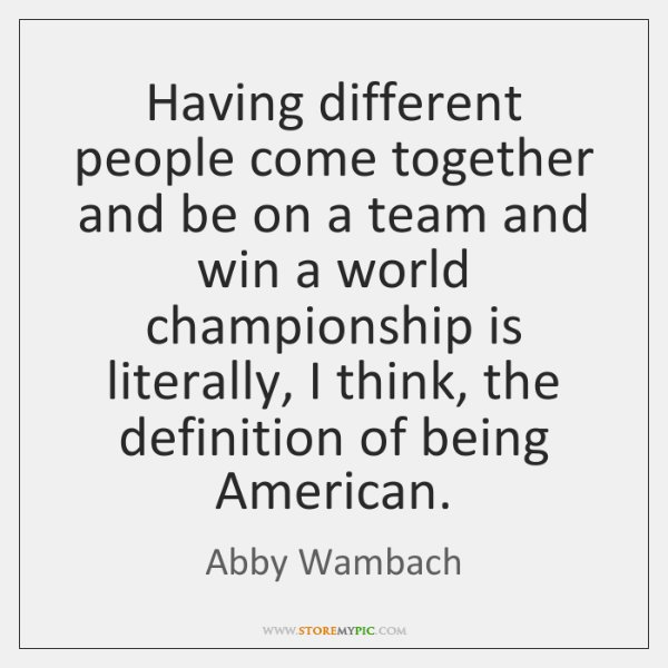 Having different people come together and be on a team and win ...
