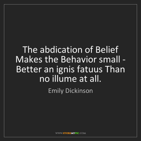 Emily Dickinson: The abdication of Belief Makes the Behavior small - Better...
