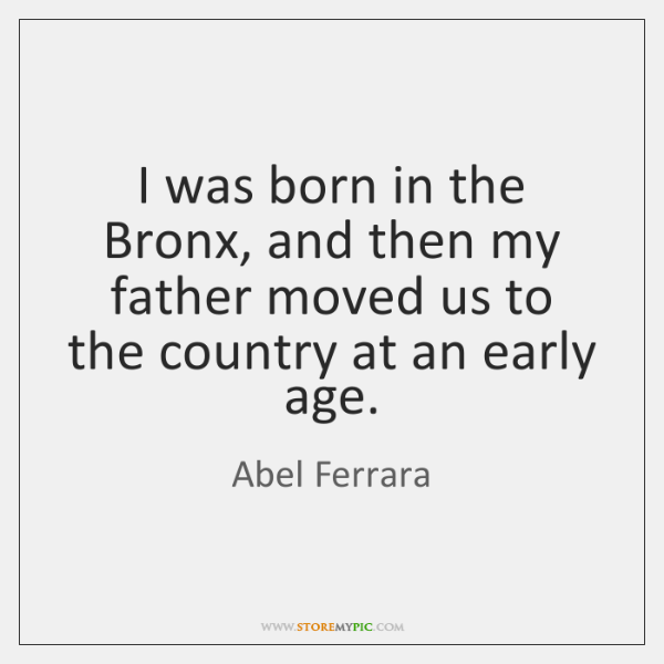 I was born in the Bronx, and then my father moved us ...