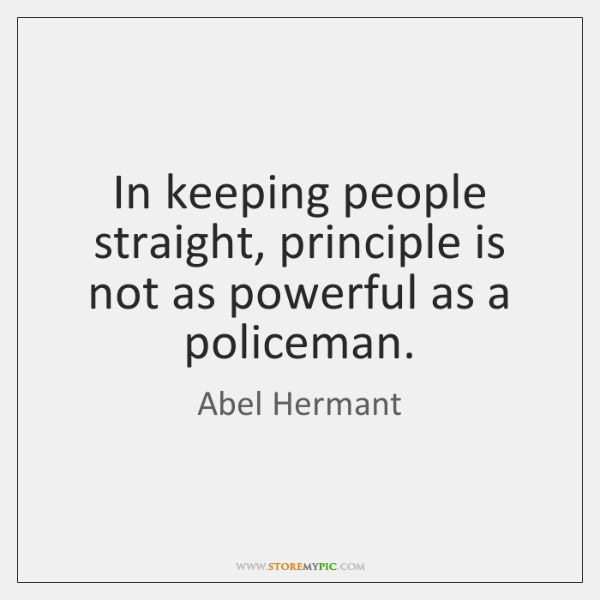 In keeping people straight, principle is not as powerful as a policeman.