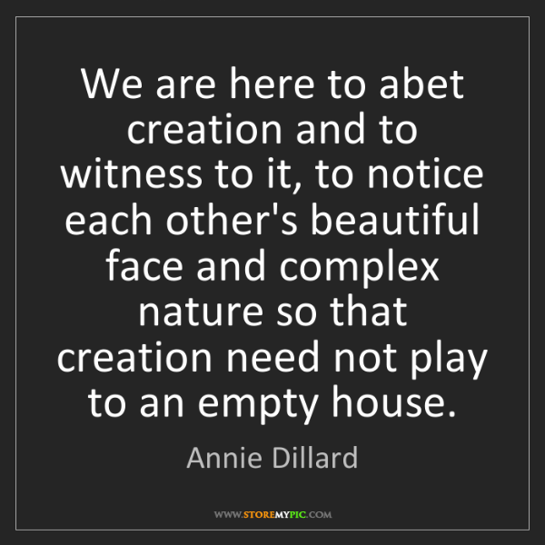 Annie Dillard: We are here to abet creation and to witness to it, to...
