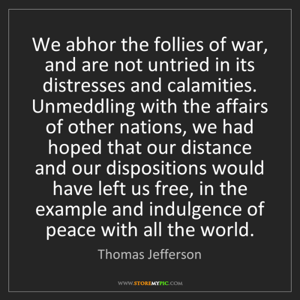 Thomas Jefferson: We abhor the follies of war, and are not untried in its...