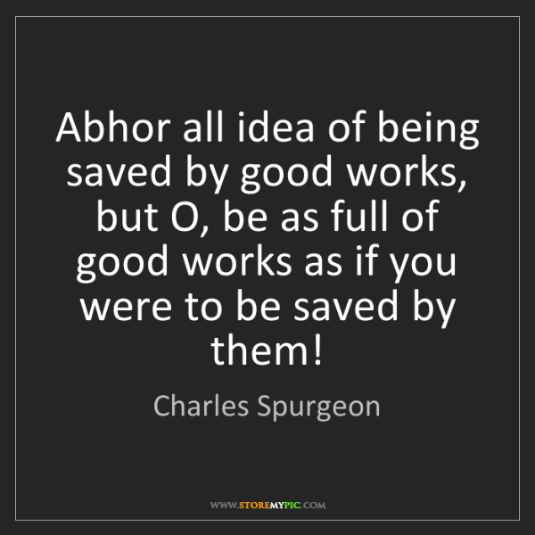 Charles Spurgeon: Abhor all idea of being saved by good works, but O, be...