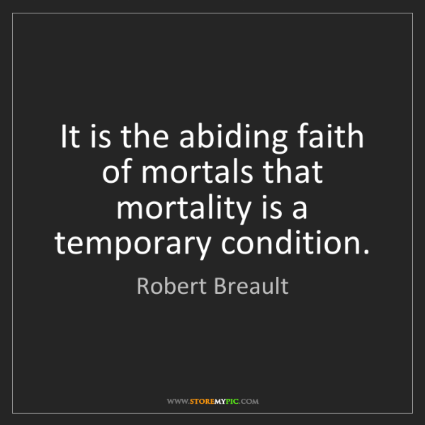 Robert Breault: It is the abiding faith of mortals that mortality is...