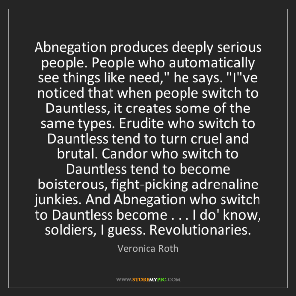 Veronica Roth: Abnegation produces deeply serious people. People who...