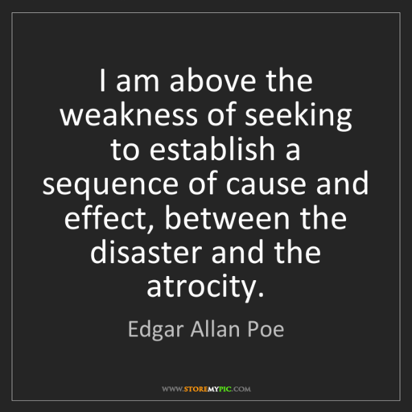 Edgar Allan Poe: I am above the weakness of seeking to establish a sequence...