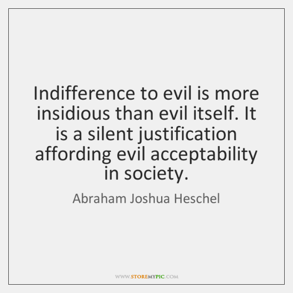 Indifference to evil is more insidious than evil itself. It is a ...